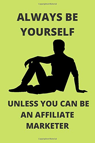 ALWAYS BE YOURSELF UNLESS YOU CAN BE AN AFFILIATE MARKETER: Funny Affiliate Marketer Journal Note Book Diary Log Scrap Tracker Party Prize Gift Present 6x9 Inch 100 Pages.
