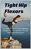 Tight Hip Flexors: The Ultimate Cure to To Unlock Tight Hip, Twisted core, Sore Shoulders & Lower back Pain with Exercises (Mobility exercise, hip flexor exercise, Stretches work out, 2020)