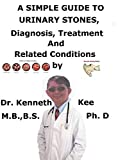 A Simple Guide To Urinary Stones, Diagnosis, Treatment And Related Conditions