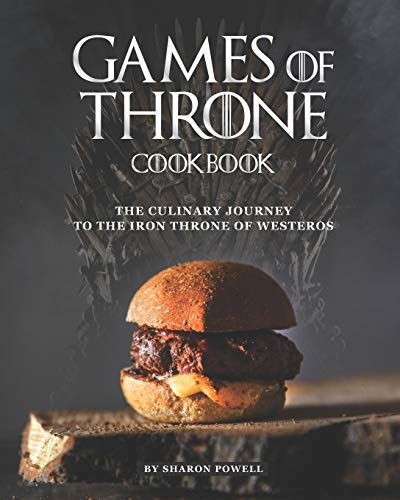 Games of Throne Cookbook: The Culinary Journey to The Iron Throne of Westeros