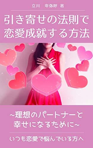 引き寄せの法則で恋愛成就する方法: 理想のパートナーと幸せになるために いつも恋愛で悩んでいる方へ (恋愛&ロマンス)