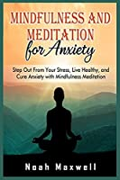 Mindfulness and Meditation for Anxiety: Step Out From Your Stress, Live Healthy, and Cure Anxiety with Mindfulness Meditation
