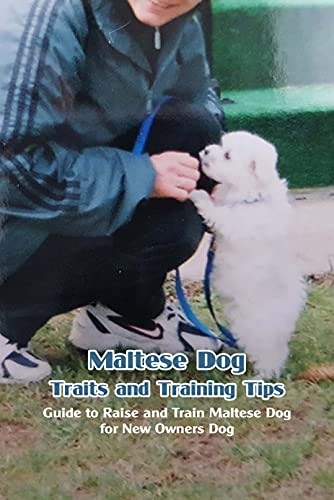 Maltese Dog Traits and Training Tips: Guide to Raise and Train Maltese Dog for New Owners Dog: How to Train Maltese Dogs (English Edition)
