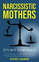 NARCISSISTIC MOTHERS: The Complete Guide to Understanding and Healing the Daughters of Narcissistic Mothers, Healing Covert Emotional Abuse, Removing Guilt Feelings and Finally Live Free