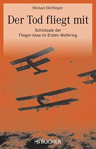 Der Tod fliegt mit: Fliegerasse 1. Weltkrieg: Der Tod fliegt mit, Schicksale der Flieger-Asse im Ersten Weltkrieg. Neben Richthofen, Immelmann, Udet und ... Garros, Rickenbacker, Navarre und Hawker.