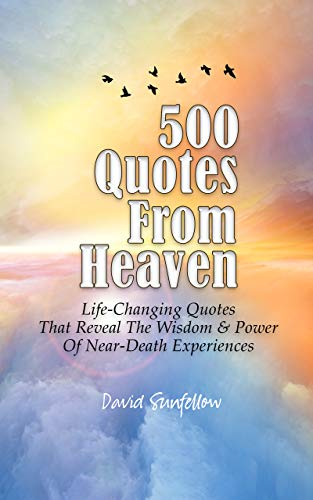 500 Quotes From Heaven: Life-Changing Quotes That Reveal The Wisdom & Power Of Near-Death Experiences