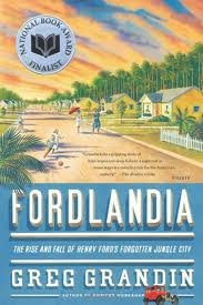 Fordlandia: The Rise and Fall of Henry Ford's Forgotten Jungle City 1st (first) edition