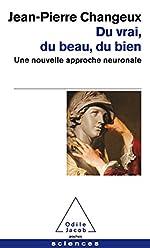 Du vrai, du beau, du bien - Une nouvelle approche neuronale de Jean-Pierre Changeux