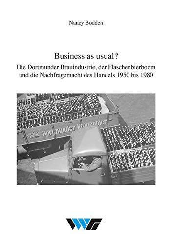 Business as usual?: Die Dortmunder Brauindustrie, der Flaschenbierboom und die Nachfragemacht des Handels 1950 bis 1980 (Untersuchungen zur Wirtschafts-, Sozial- und Technikgeschichte)