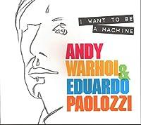 I Want to Be a Machine: Andy Warhol & Eduardo Paolozzi