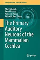 The Primary Auditory Neurons of the Mammalian Cochlea (Springer Handbook of Auditory Research (52))