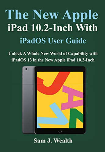 The New Apple iPad 10.2- Inch with iPadOS User Guide: Unlock A Whole New World of Capability with iPadOS 13 in the New Apple iPad 10.2-Inch (English Edition)