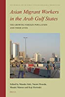 Asian Migrant Workers in the Arab Gulf States: The Growing Foreign Population and Their Lives (The Intimate and the Public in Asian and Global Perspectives)