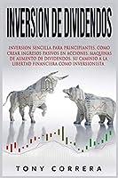 Inversion de Dividendos: Inversion Sencilla Para Principiantes, Como Crear Ingresos Pasivos En Acciones, Maquinas de Aumento de Dividendos, Su Caminio a la Libertad Financiera Como Inversionista (Trading Spanish)