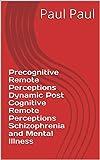 Precognitive Remote Perceptions Dynamic Post Cognitive Remote Perceptions Schizophrenia and Mental Illness (English Edition)