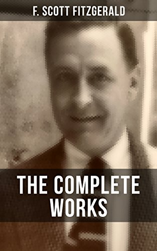THE COMPLETE WORKS OF F. SCOTT FITZGERALD: Novels, Short Stories, Poetry, Articles, Letters, Plays & Screenplays (English Edition)
