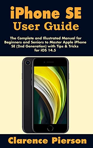 iPhone SE User Guide: The Complete and Illustrated Manual for Beginners and Seniors to Master Apple iPhone SE (2nd Generation) with Tips & Tricks for iOS 14.5 (English Edition)