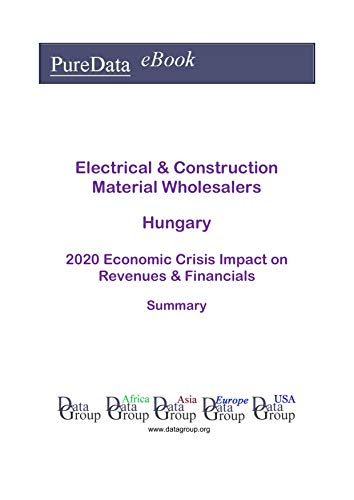 Electrical & Construction Material Wholesalers Hungary Summary: 2020 Economic Crisis Impact on Revenues & Financials (English Edition)