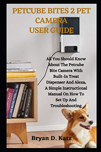 PETCUBE BITES 2 PET CAMERA USER GUIDE: All You Should Know About The Petcube Bite Camera With Built-In Treat Dispenser And Alexa, A Simple Instructional Manual On How To Set Up And Troubleshooting