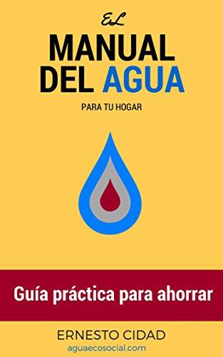 El Manual del Agua para tu Hogar: Guía práctica para ahorrar dinero, tiempo y disgustos.