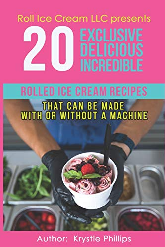 20 Exclusive Delicious Incredible Rolled Ice Cream Recipes: That Can Be Made With Or Without A Machine