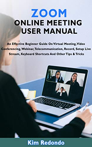 ZOOM ONLINE MEETING USER MANUAL: An Effective Beginner Guide On Virtual Meeting, Video Conferencing, Webinar, Telecommunication, Record, Setup Live Stream, Keyboard Shortcuts And Other Tips & Tricks