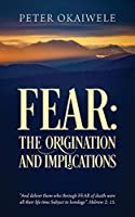 "Fear: THE ORIGINATION AND IMPLICATIONS: ""And deliver them who through FEAR of death were all their life time Subject to bondage"". Hebrew 2:15"