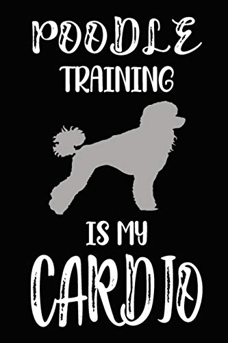 Poodle Training Is My Cardio: Poodle Training Log Book gifts. Best Dog Trainer Log Book gifts For Dog Lovers who loves Poodle. Cute Poodle Trainer Log Book Gifts is the perfect gifts.