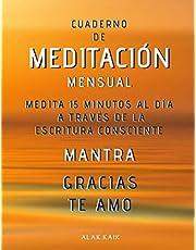 Cuaderno De Meditación Mensual - Medita 15 Minutos Al Día A Través De La Escritura Consciente - Mantra: GRACIAS, TE AMO.: CAMBIA TU VIDA - CAMBIA TU REALIDAD