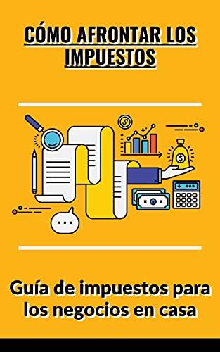 Cómo afrontar los impuestos: Guía de impuestos para los negocios en casa PDF EPUB Gratis descargar completo