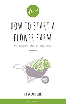 How to Start a Flower Farm: the complete step-by-step guide by [Sarah Funk]