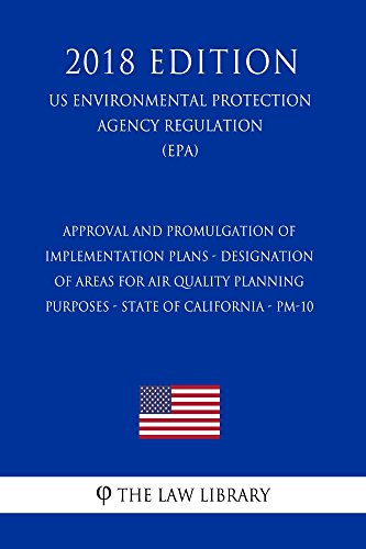 Approval and Promulgation of Implementation Plans - Designation of Areas for Air Quality Planning Purposes - State of California - PM-10 (US Environmental ... (EPA) (2018 Edi (English Edition)