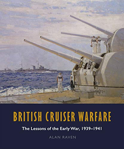 Raven, A: British Cruiser Warfare: The Lessons of the Early War 1939-1941