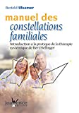 Manuel des constellations familiales - Introduction à la pratique de la thérapie systémique de Bert Hellinger