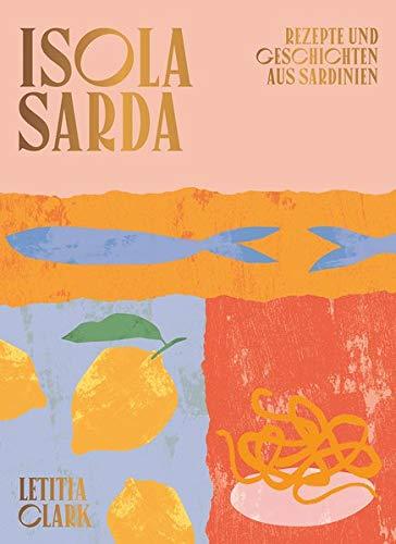Isola Sarda: Rezepte und Geschichten aus Sardinien - Italienisches Kochbuch - Sardisches Kochbuch - Rezepte von der Insel Sardinien