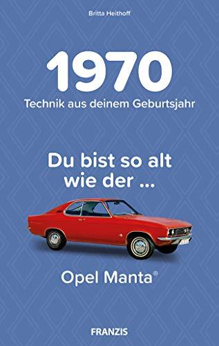1970 - Technik aus deinem Geburtsjahr. Du bist so alt wie … Das Jahrgangsbuch für alle Technikfans | 50. Geburtstag: Du bist so alt wie der ... Opel Manta