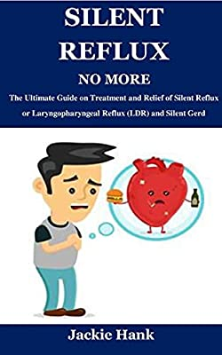 SILENT REFLUX NO MORE: The Ultimate Guide on Treatment and Relief of Silent Reflux or Laryngopharyngeal Reflux (LDR) and Silent Gerd