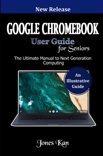 Google Chromebook User Guide for Seniors: The Ultimate Manual to Next Generation Computing