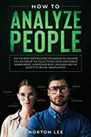 How to Analyze People: Use the Most Sophisticated Techniques to Uncover the Lies Used by the Police to Influence and Subdue Human Minds. Understand Body Language and the Secrets of Mental Manipulation