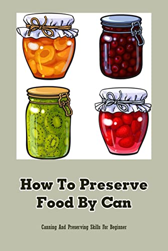 How To Preserve Food By Can: Canning And Preserving Skills For Beginner: Home Food Preserving (English Edition)
