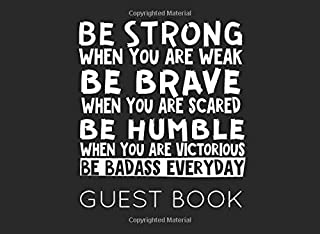 Be Strong When You Are Weak Be Brave When You Are Scared Be Humble When You Are Victorious Be Badass Everyday Guest Book: Military Party Guest Book for family and friends to sign in