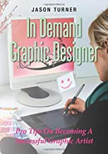 In Demand Graphic Designer: Pro Tips On Becoming A Successful Graphic Artist