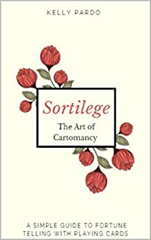 Sortilege - Fortune Telling with Playing Cards: The Art of Cartomancy - Divination for Beginners by [Kelly Pardo]