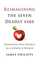 Reimaging the Seven Deadly Sins: Reshaping Our Hearts in a Complex World