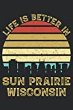 Life Is Better In Sun Prairie Wisconsin: 6x9 Lined Notebook, Journal, or Diary Gift - 120 Pages