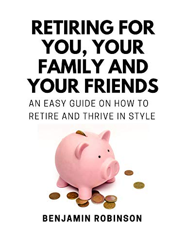 Retiring for You, Your Family and Your Friends: An Easy Guide on how to Retire and Thrive in Style (English Edition)