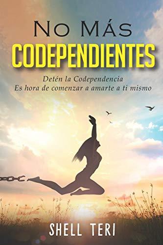 No más Codependientes: Detén la Codependencia Es hora de comenzar a amarte a ti mismo