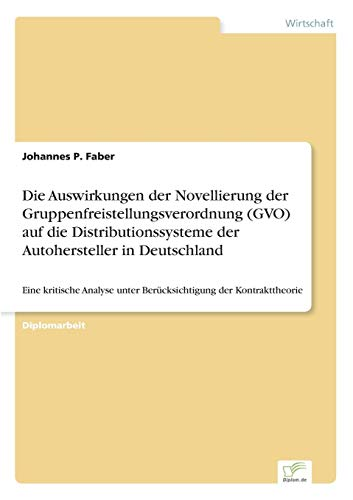 Die Auswirkungen der Novellierung der Gruppenfreistellungsverordnung (GVO) auf die Distributionssysteme der Autohersteller in Deutschland: Eine ... unter Ber?cksichtigung der Kontrakttheorie