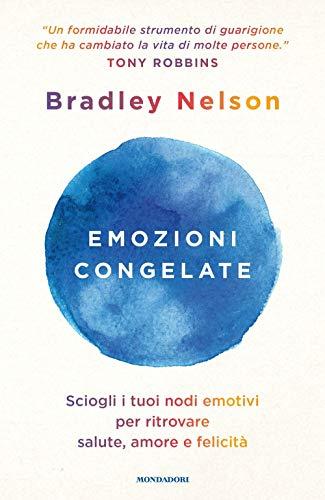Emozioni congelate. Sciogli i tuoi nodi emotivi per ritrovare salute, amore e felicità