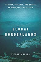 Global Borderlands: Fantasy, Violence, and Empire in Subic Bay, Philippines (Culture and Economic Life)
